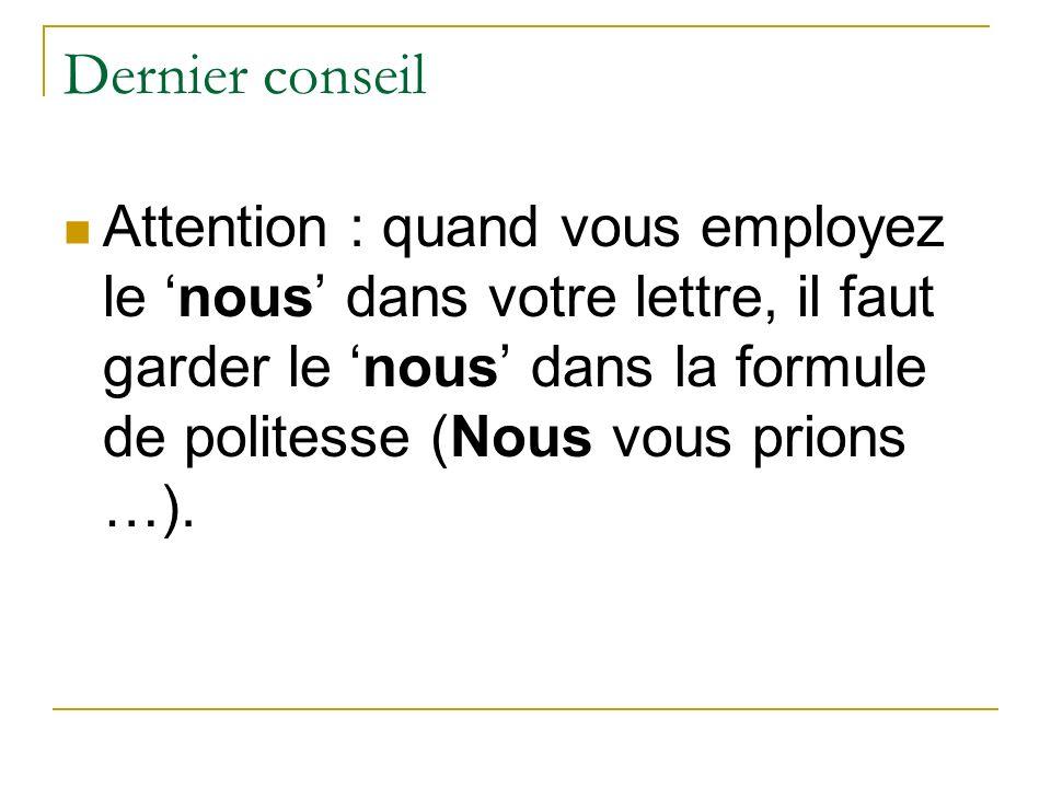 Dernier conseil Attention : quand vous employez le nous dans votre lettre, il faut garder le nous dans la formule de politesse (Nous vous prions …).