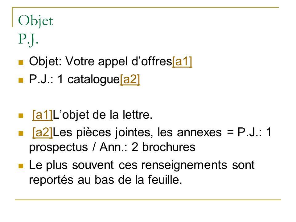 Objet P.J. Objet: Votre appel doffres[a1] P.J.: 1 catalogue[a2] [a1]L objet de la lettre. [a2]Les pièces jointes, les annexes = P.J.: 1 prospectus / A