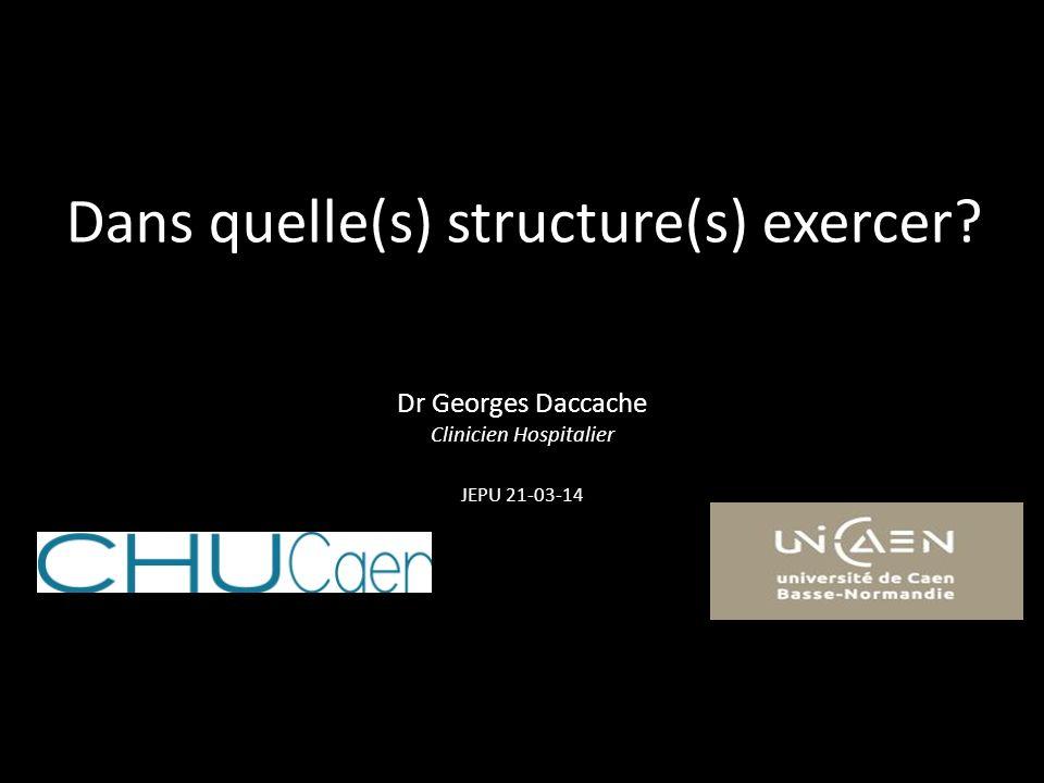 Dans quelle(s) structure(s) exercer? Dr Georges Daccache Clinicien Hospitalier JEPU 21-03-14
