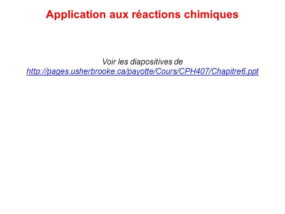 Application aux réactions chimiques Voir les diapositives de http://pages.usherbrooke.ca/payotte/Cours/CPH407/Chapitre6.ppt