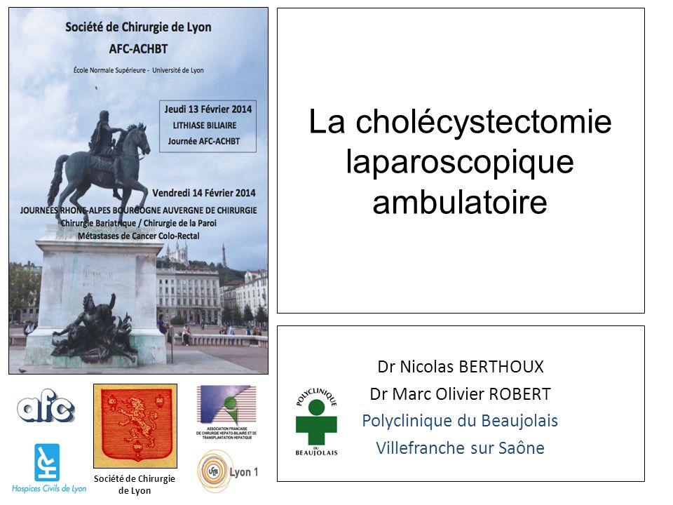 Société de Chirurgie de Lyon La cholécystectomie laparoscopique ambulatoire Dr Nicolas BERTHOUX Dr Marc Olivier ROBERT Polyclinique du Beaujolais Vill