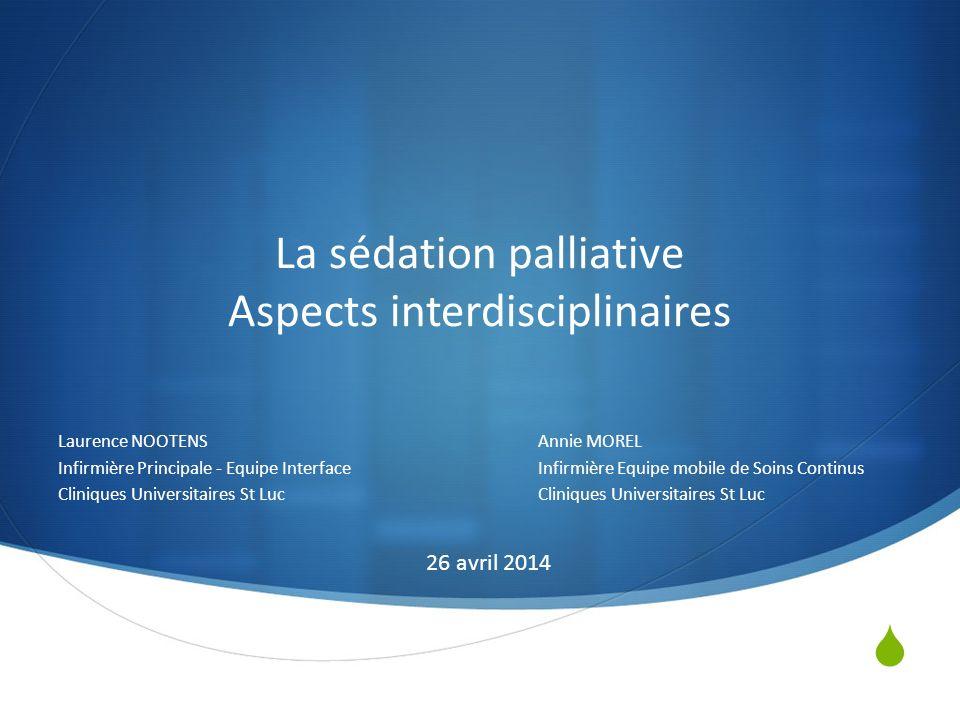 La sédation palliative Aspects interdisciplinaires Laurence NOOTENSAnnie MOREL Infirmière Principale - Equipe InterfaceInfirmière Equipe mobile de Soi