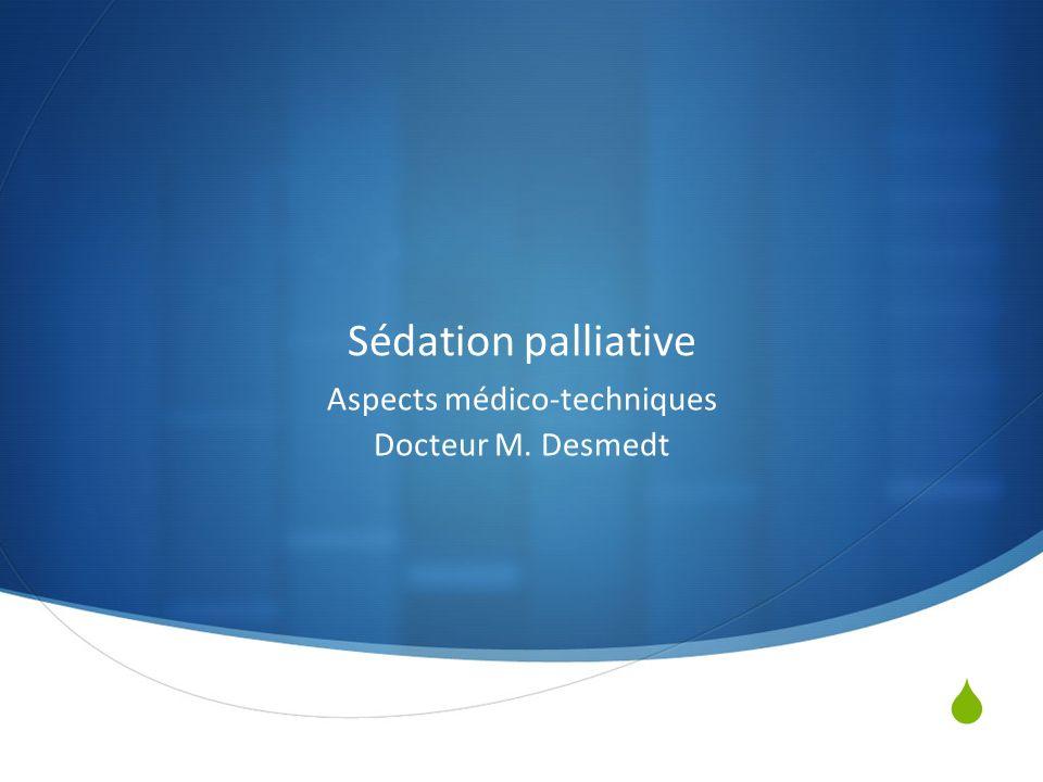 Aspects médico-techniques Docteur M. Desmedt Sédation palliative