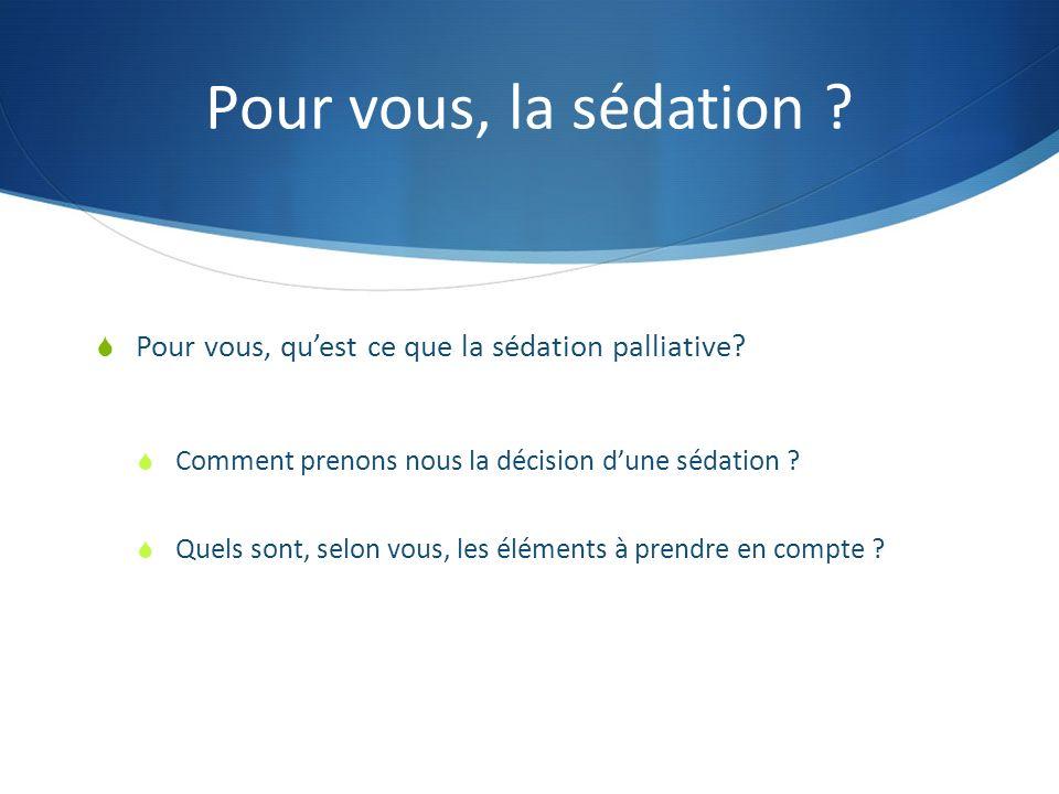 Pour vous, la sédation ? Pour vous, quest ce que la sédation palliative? Comment prenons nous la décision dune sédation ? Quels sont, selon vous, les