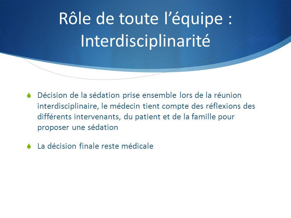 Rôle de toute léquipe : Interdisciplinarité Décision de la sédation prise ensemble lors de la réunion interdisciplinaire, le médecin tient compte des