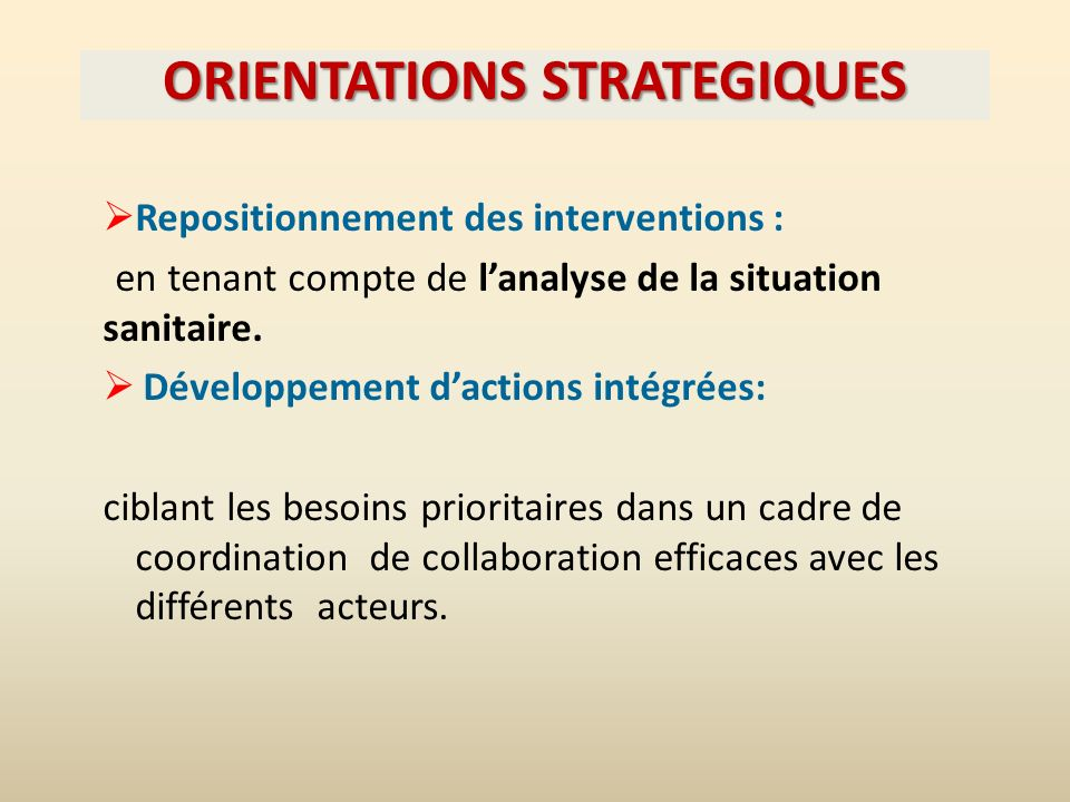 ORIENTATIONS STRATEGIQUES Repositionnement des interventions : en tenant compte de lanalyse de la situation sanitaire.