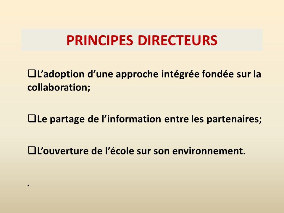 PRINCIPES DIRECTEURS Ladoption dune approche intégrée fondée sur la collaboration; Le partage de linformation entre les partenaires; Louverture de lécole sur son environnement..