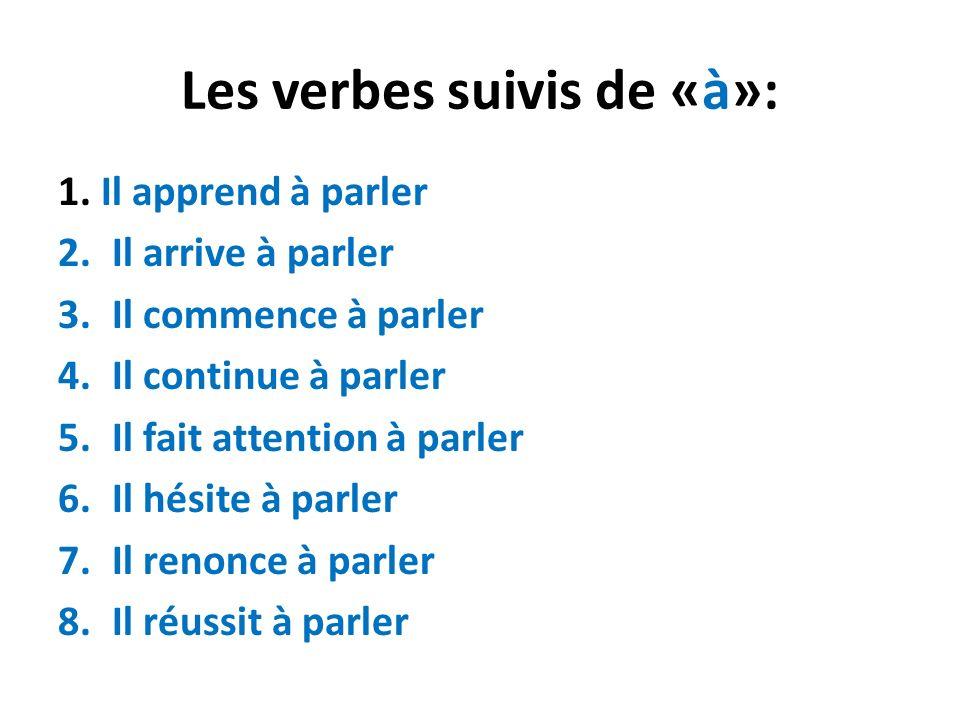 Les verbes suivis de «à»: 1. Il apprend à parler 2.Il arrive à parler 3.Il commence à parler 4.Il continue à parler 5.Il fait attention à parler 6.Il