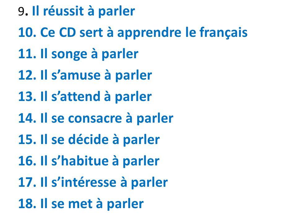 9. Il réussit à parler 10. Ce CD sert à apprendre le français 11. Il songe à parler 12. Il samuse à parler 13. Il sattend à parler 14. Il se consacre