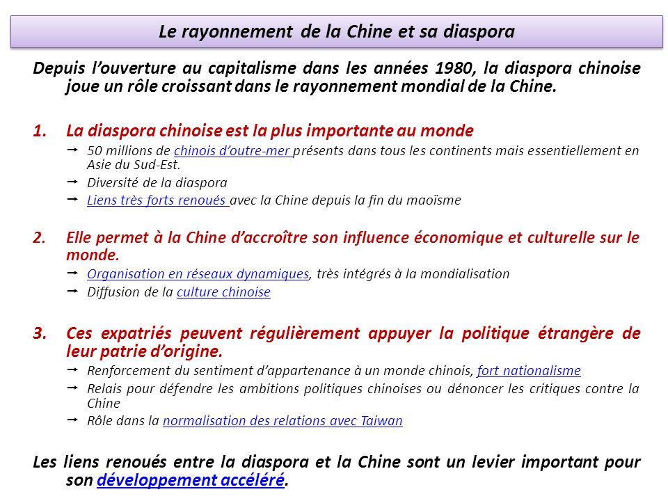 Le rayonnement de la Chine et sa diaspora Depuis louverture au capitalisme dans les années 1980, la diaspora chinoise joue un rôle croissant dans le rayonnement mondial de la Chine.