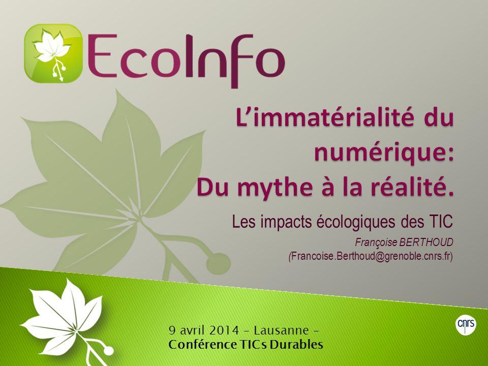 Les impacts écologiques des TIC Françoise BERTHOUD ( Francoise.Berthoud@grenoble.cnrs.fr) 9 avril 2014 – Lausanne – Conférence TICs Durables