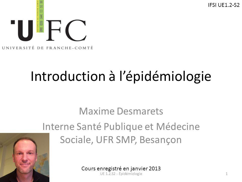 Introduction à lépidémiologie Maxime Desmarets Interne Santé Publique et Médecine Sociale, UFR SMP, Besançon UE 1.2.S2 - Épidémiologie1 Cours enregist