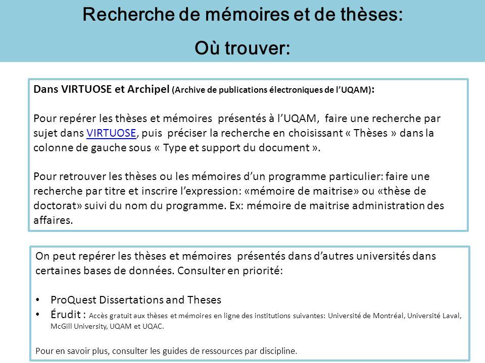 Recherche de mémoires et de thèses: Où trouver: Dans VIRTUOSE et Archipel (Archive de publications électroniques de lUQAM) : Pour repérer les thèses et mémoires présentés à lUQAM, faire une recherche par sujet dans VIRTUOSE, puis préciser la recherche en choisissant « Thèses » dans la colonne de gauche sous « Type et support du document ».VIRTUOSE Pour retrouver les thèses ou les mémoires dun programme particulier: faire une recherche par titre et inscrire lexpression: «mémoire de maitrise» ou «thèse de doctorat» suivi du nom du programme.
