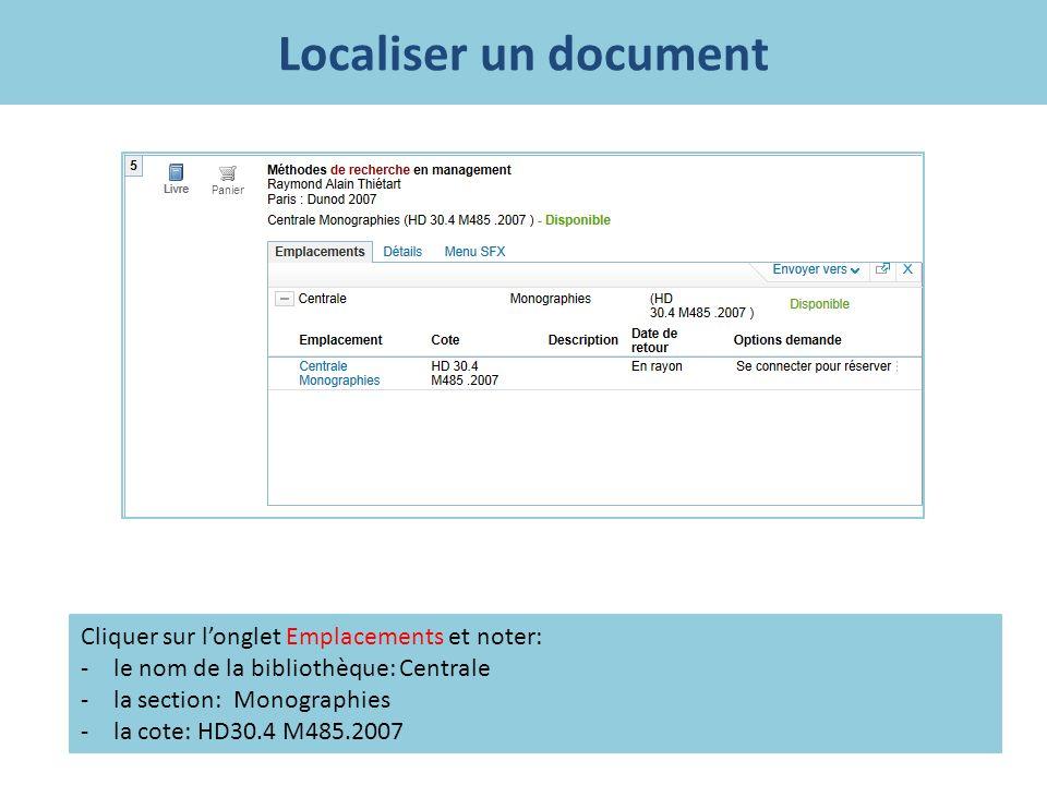 Localiser un document Cliquer sur longlet Emplacements et noter: -le nom de la bibliothèque: Centrale -la section: Monographies -la cote: HD30.4 M485.2007