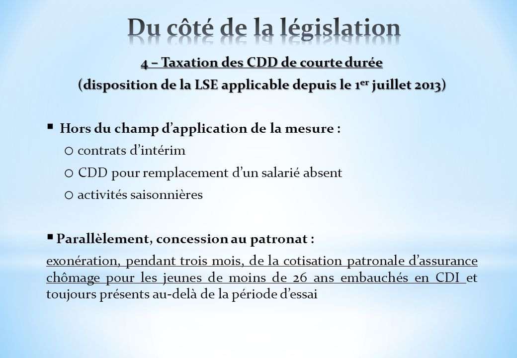 4 – Taxation des CDD de courte durée (disposition de la LSE applicable depuis le 1 er juillet 2013) Hors du champ dapplication de la mesure : o contra