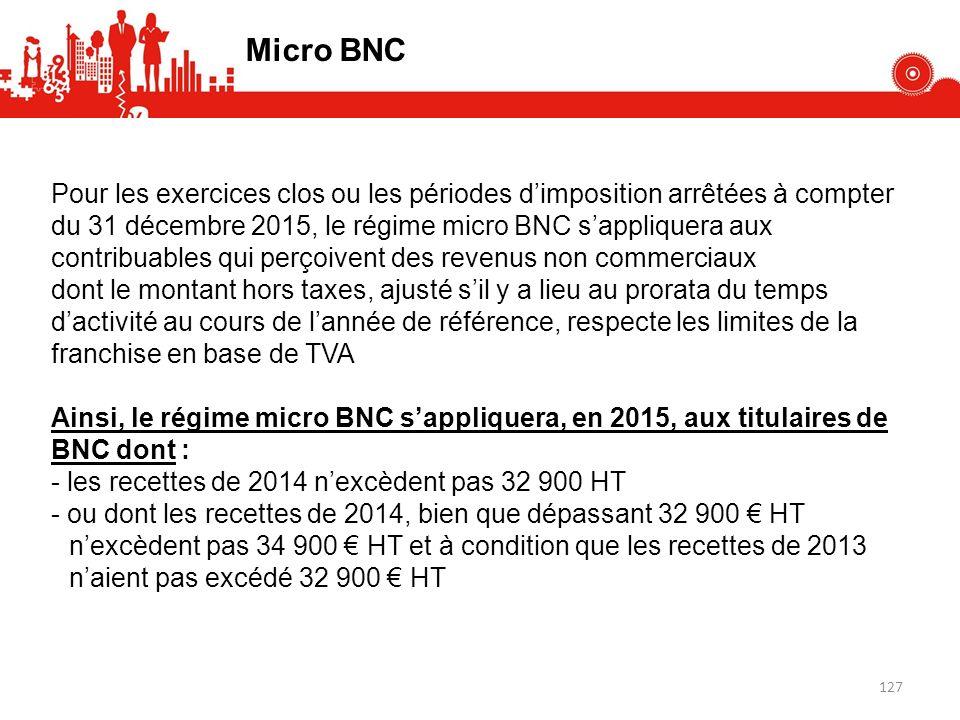 Pour les exercices clos ou les périodes dimposition arrêtées à compter du 31 décembre 2015, le régime micro BNC sappliquera aux contribuables qui perçoivent des revenus non commerciaux dont le montant hors taxes, ajusté sil y a lieu au prorata du temps dactivité au cours de lannée de référence, respecte les limites de la franchise en base de TVA Ainsi, le régime micro BNC sappliquera, en 2015, aux titulaires de BNC dont : - les recettes de 2014 nexcèdent pas 32 900 HT - ou dont les recettes de 2014, bien que dépassant 32 900 HT nexcèdent pas 34 900 HT et à condition que les recettes de 2013 naient pas excédé 32 900 HT Micro BNC 127