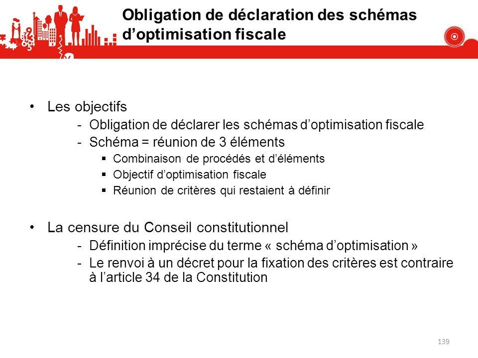 Obligation de déclaration des schémas doptimisation fiscale Les objectifs -Obligation de déclarer les schémas doptimisation fiscale -Schéma = réunion de 3 éléments Combinaison de procédés et déléments Objectif doptimisation fiscale Réunion de critères qui restaient à définir La censure du Conseil constitutionnel -Définition imprécise du terme « schéma doptimisation » -Le renvoi à un décret pour la fixation des critères est contraire à larticle 34 de la Constitution 139