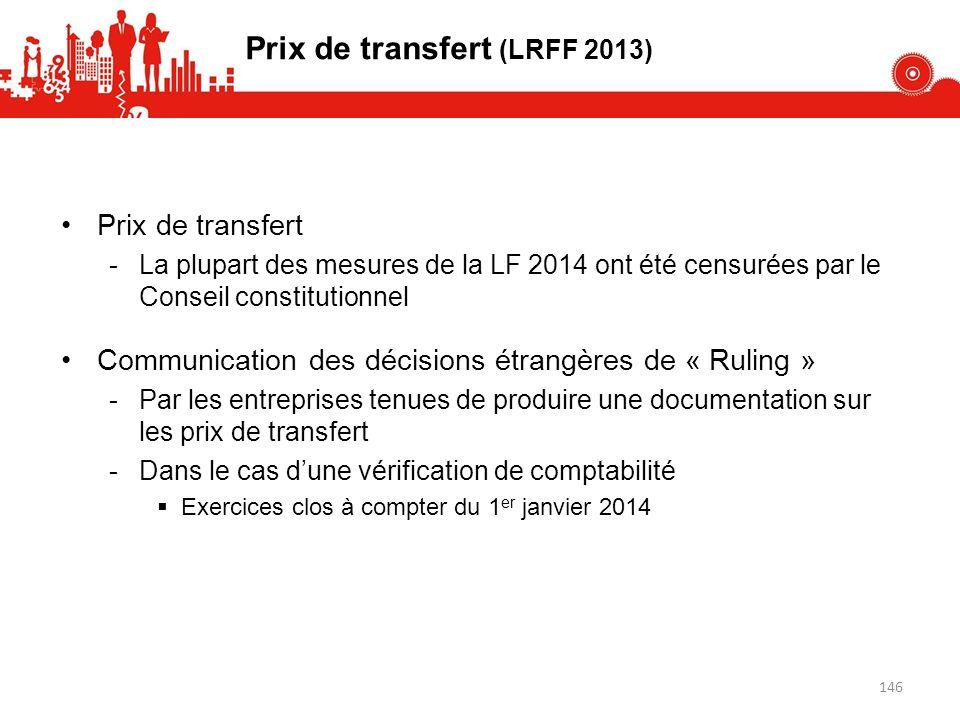 Prix de transfert -La plupart des mesures de la LF 2014 ont été censurées par le Conseil constitutionnel Communication des décisions étrangères de « Ruling » -Par les entreprises tenues de produire une documentation sur les prix de transfert -Dans le cas dune vérification de comptabilité Exercices clos à compter du 1 er janvier 2014 Prix de transfert (LRFF 2013) 146