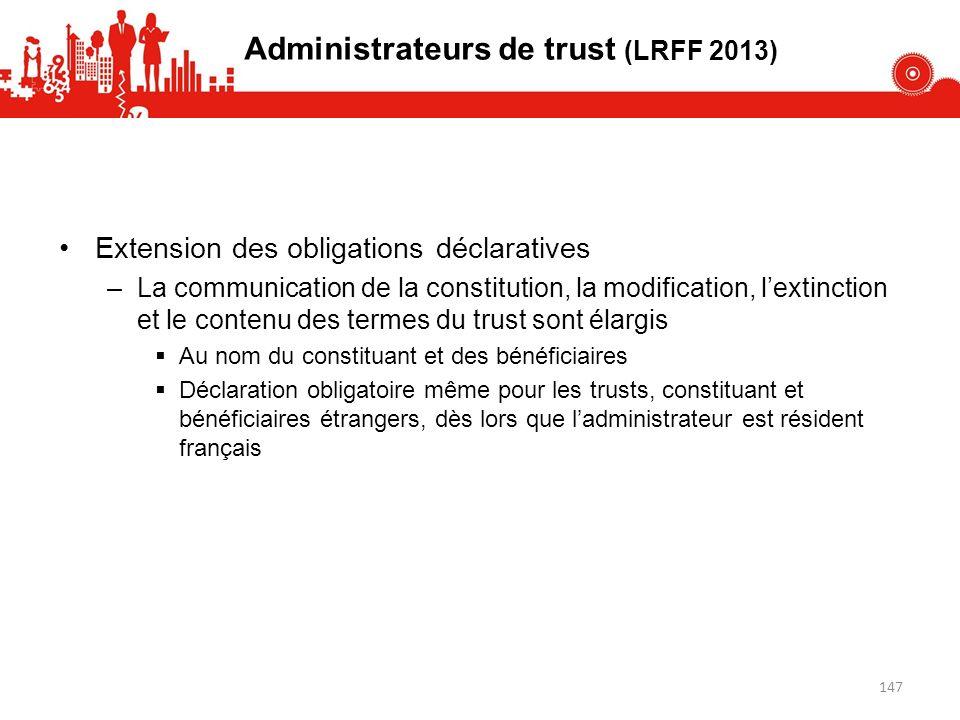 Administrateurs de trust (LRFF 2013) Extension des obligations déclaratives –La communication de la constitution, la modification, lextinction et le c