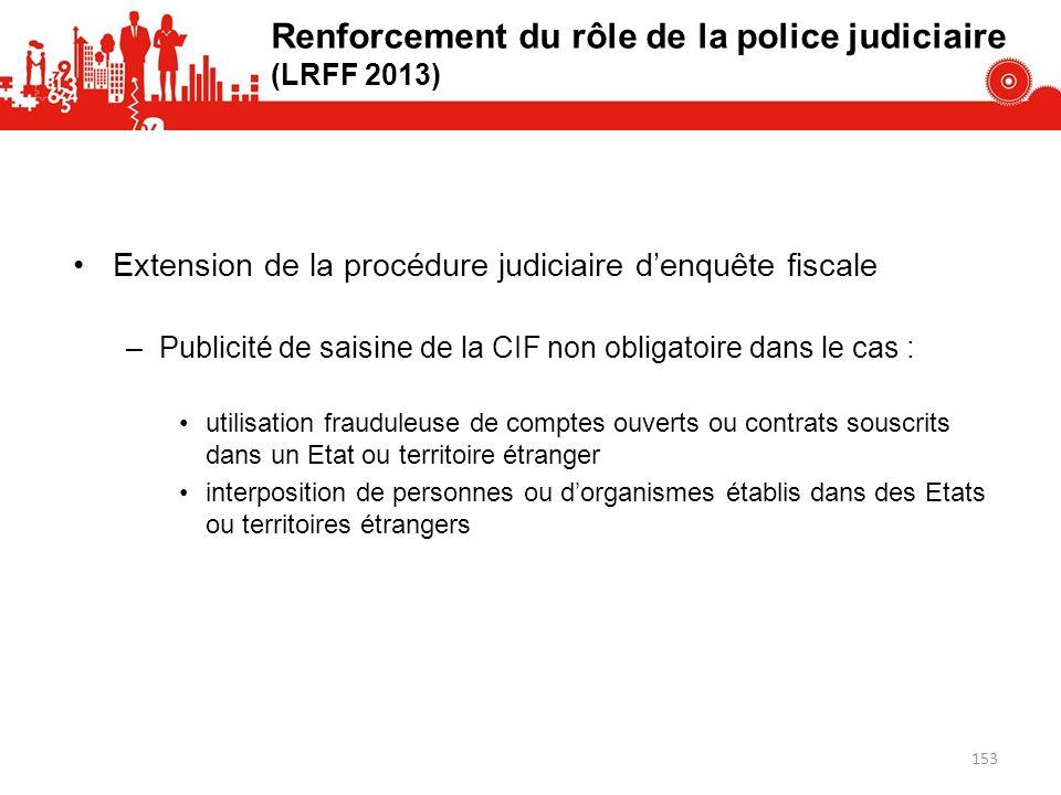 Renforcement du rôle de la police judiciaire (LRFF 2013) Extension de la procédure judiciaire denquête fiscale –Publicité de saisine de la CIF non obl