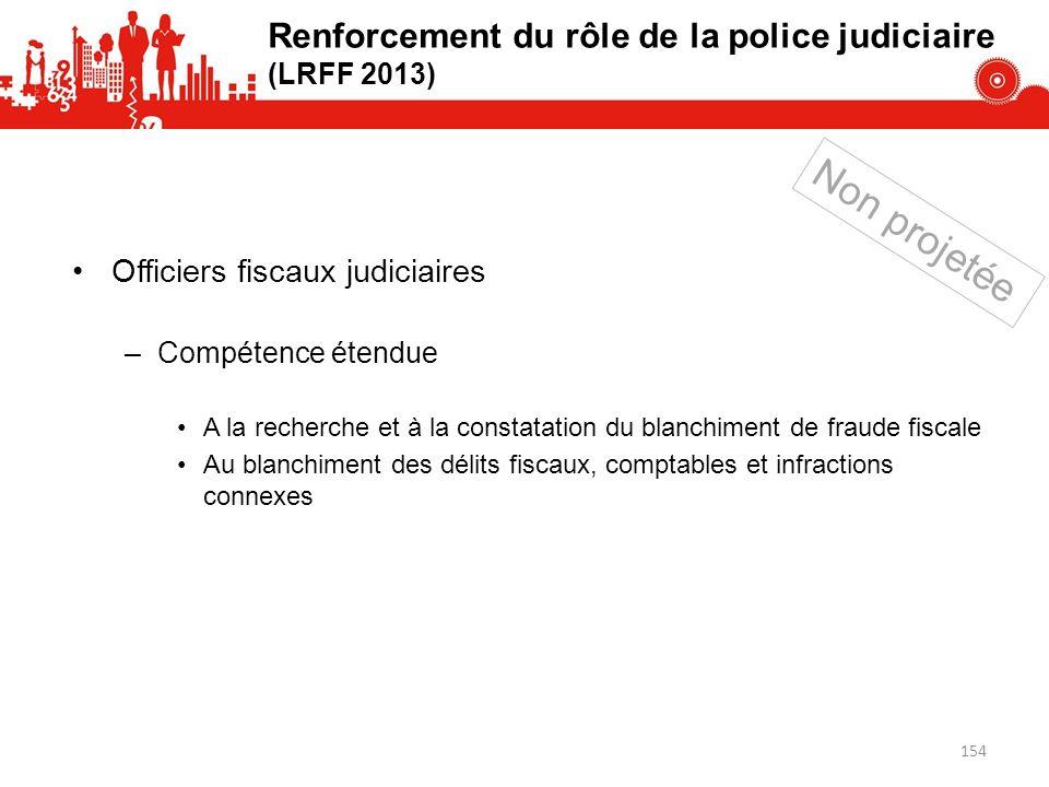 Renforcement du rôle de la police judiciaire (LRFF 2013) Officiers fiscaux judiciaires –Compétence étendue A la recherche et à la constatation du blan