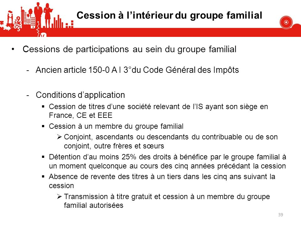 39 Cession à lintérieur du groupe familial Cessions de participations au sein du groupe familial -Ancien article 150-0 A I 3°du Code Général des Impôt