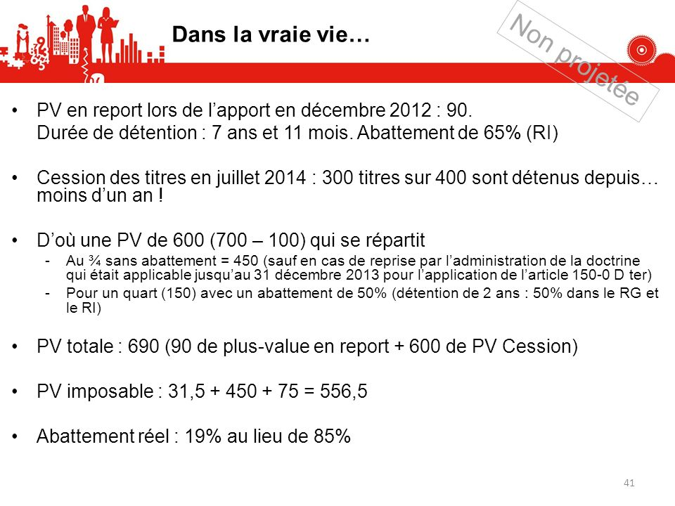 PV en report lors de lapport en décembre 2012 : 90. Durée de détention : 7 ans et 11 mois. Abattement de 65% (RI) Cession des titres en juillet 2014 :