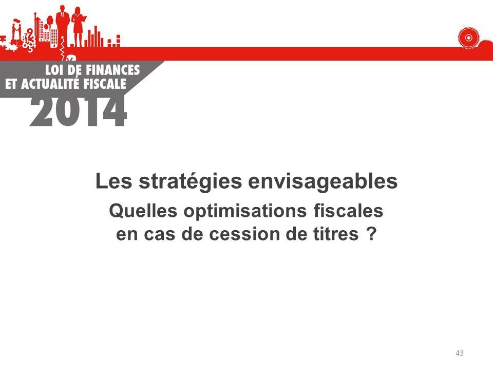 Les stratégies envisageables Quelles optimisations fiscales en cas de cession de titres ? 43