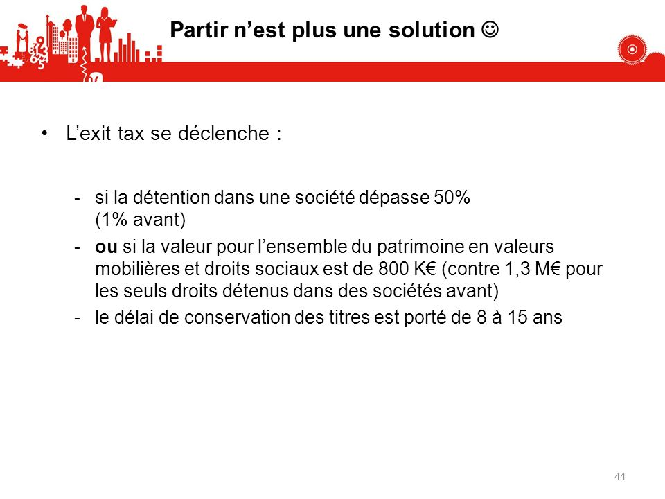 Partir nest plus une solution Lexit tax se déclenche : -si la détention dans une société dépasse 50% (1% avant) -ou si la valeur pour lensemble du pat