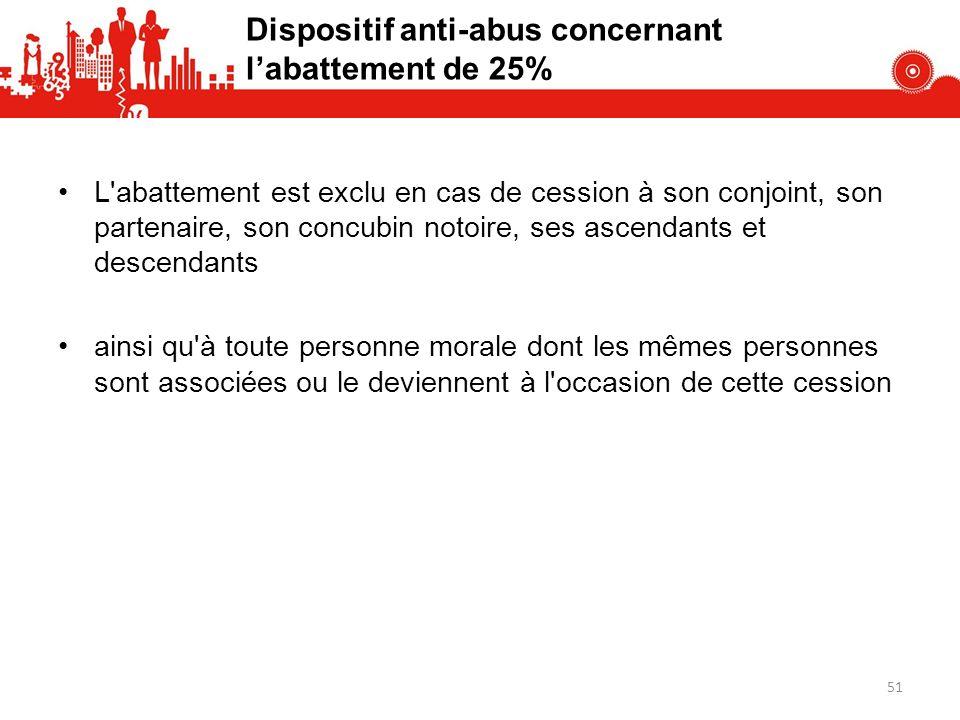 Dispositif anti-abus concernant labattement de 25% L'abattement est exclu en cas de cession à son conjoint, son partenaire, son concubin notoire, ses