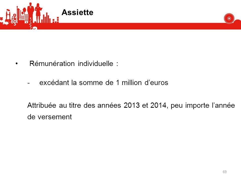 Assiette Rémunération individuelle : -excédant la somme de 1 million deuros Attribuée au titre des années 2013 et 2014, peu importe lannée de versement 69