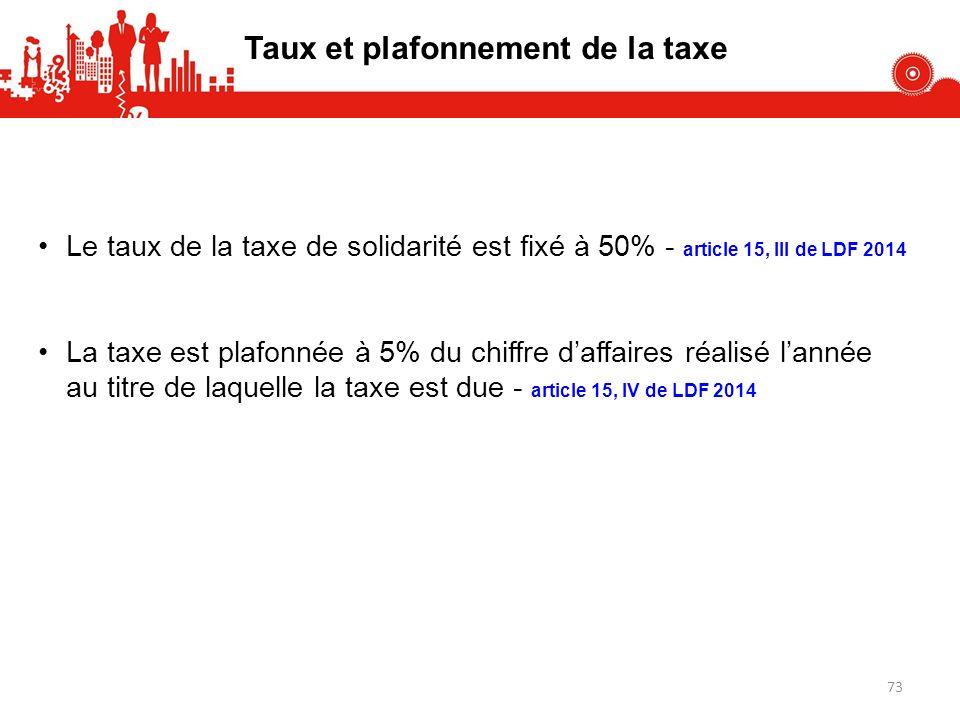 Taux et plafonnement de la taxe Le taux de la taxe de solidarité est fixé à 50% - article 15, III de LDF 2014 La taxe est plafonnée à 5% du chiffre daffaires réalisé lannée au titre de laquelle la taxe est due - article 15, IV de LDF 2014 73