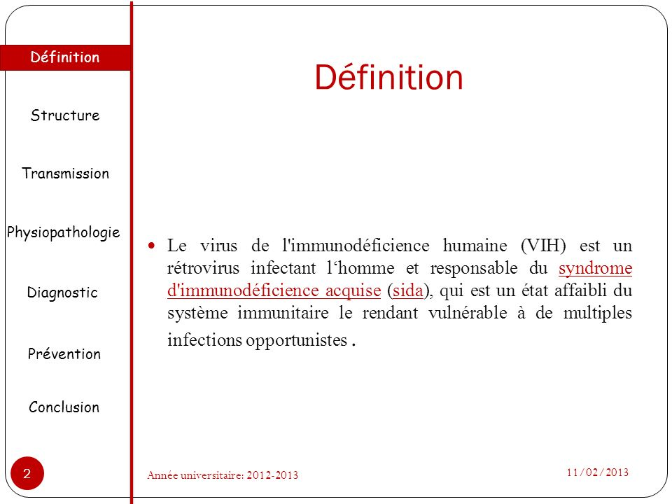 Définition Le virus de l'immunodéficience humaine (VIH) est un rétrovirus infectant lhomme et responsable du syndrome d'immunodéficience acquise (sida