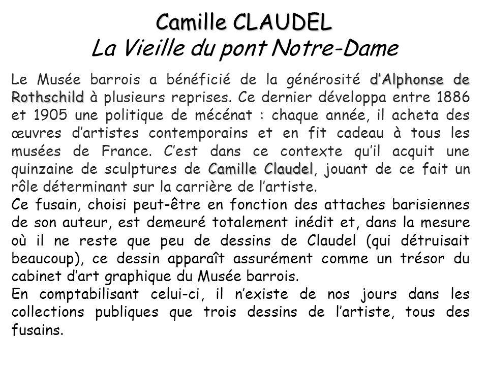 Camille CLAUDEL Camille CLAUDEL La Vieille du pont Notre-Dame dAlphonse de Rothschild Camille Claudel Le Musée barrois a bénéficié de la générosité dAlphonse de Rothschild à plusieurs reprises.