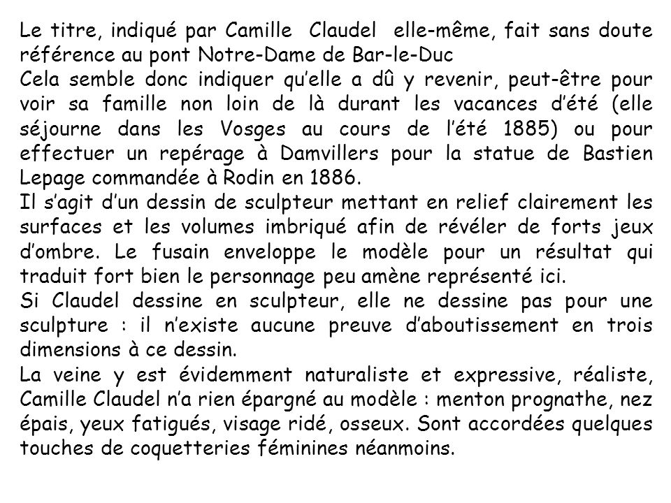 Le titre, indiqué par Camille Claudel elle-même, fait sans doute référence au pont Notre-Dame de Bar-le-Duc Cela semble donc indiquer quelle a dû y revenir, peut-être pour voir sa famille non loin de là durant les vacances dété (elle séjourne dans les Vosges au cours de lété 1885) ou pour effectuer un repérage à Damvillers pour la statue de Bastien Lepage commandée à Rodin en 1886.