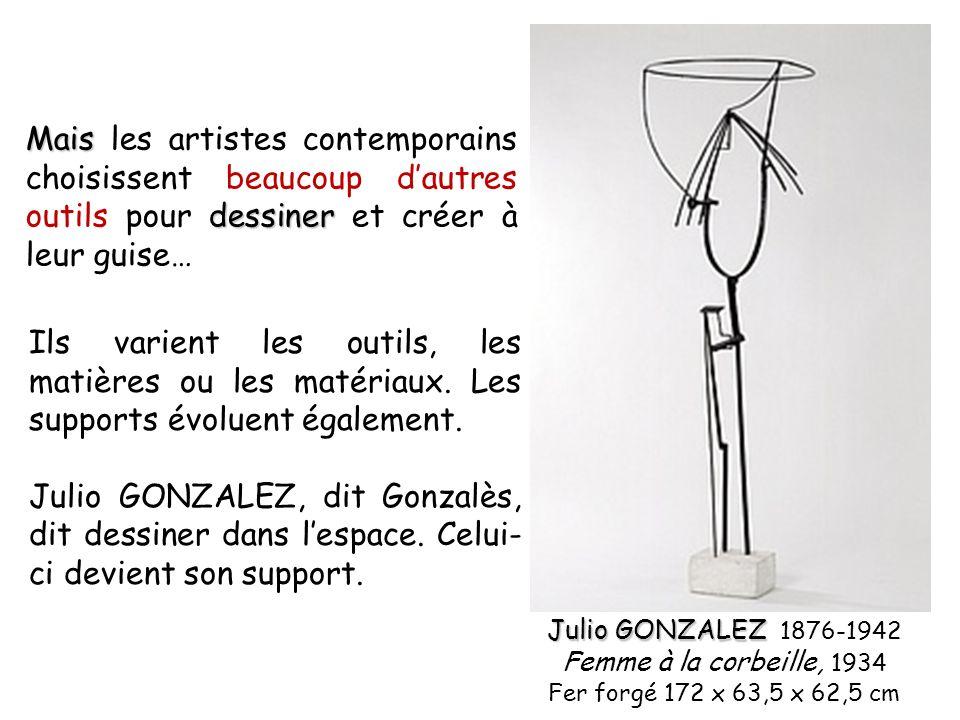 Mais dessiner Mais les artistes contemporains choisissent beaucoup dautres outils pour dessiner et créer à leur guise… Julio GONZALEZ Julio GONZALEZ 1