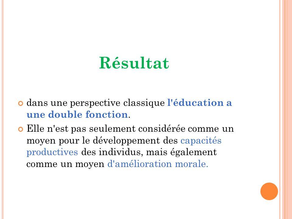 Résultat dans une perspective classique l'éducation a une double fonction. Elle n'est pas seulement considérée comme un moyen pour le développement de