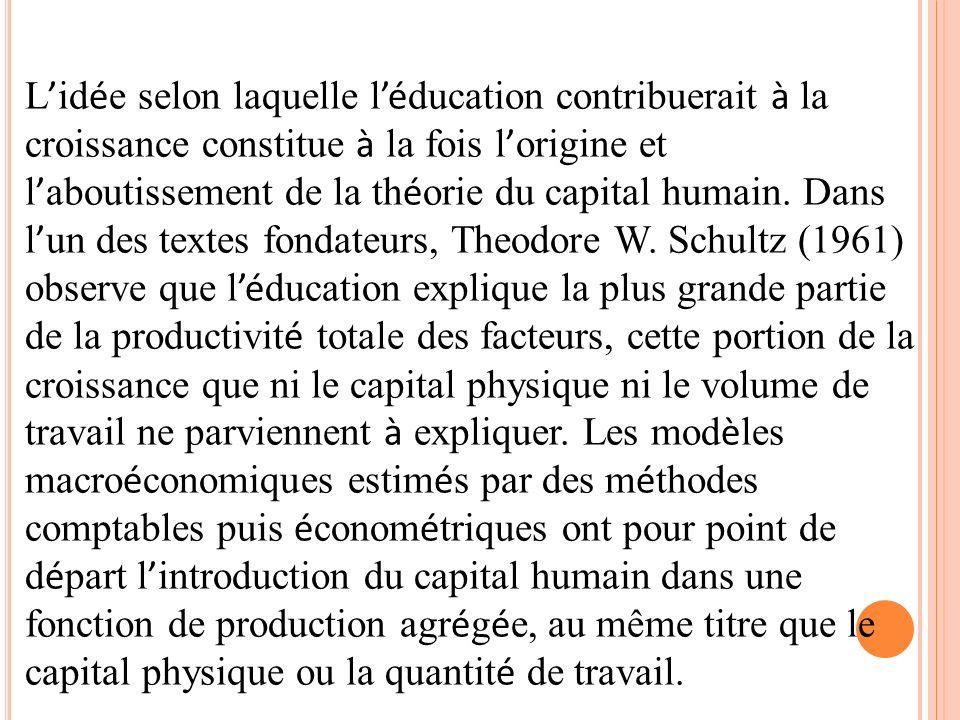 L id é e selon laquelle l é ducation contribuerait à la croissance constitue à la fois l origine et l aboutissement de la th é orie du capital humain.