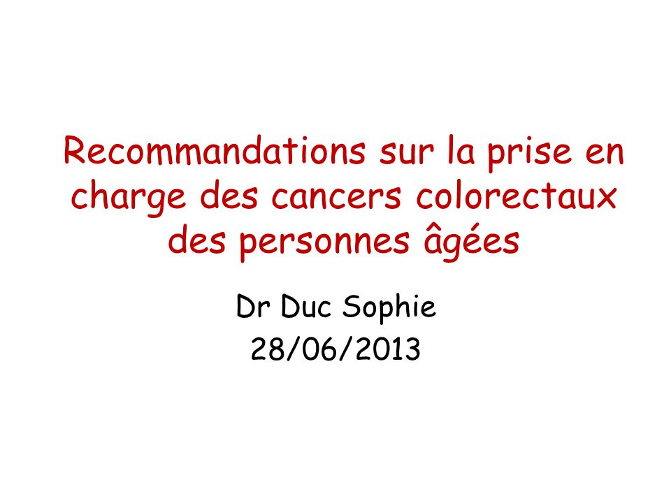 Recommandations sur la prise en charge des cancers colorectaux des personnes âgées Dr Duc Sophie 28/06/2013