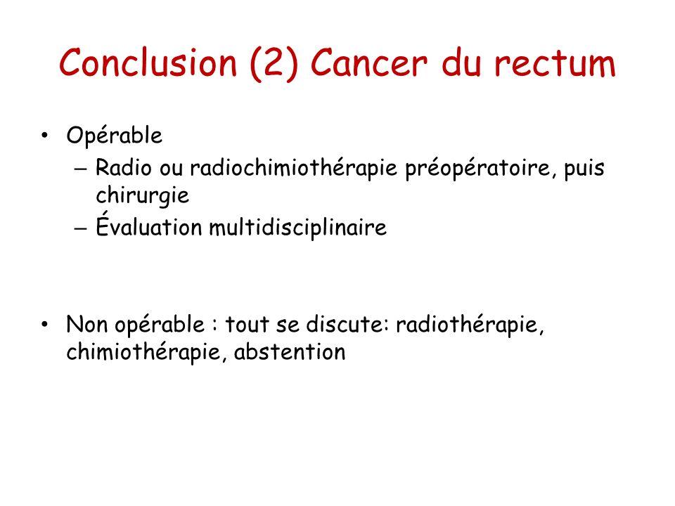 Conclusion (2) Cancer du rectum Opérable – Radio ou radiochimiothérapie préopératoire, puis chirurgie – Évaluation multidisciplinaire Non opérable : t