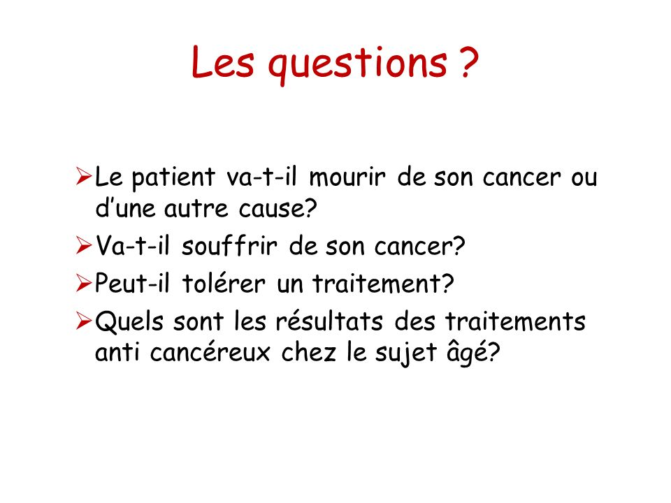 Les questions ? Le patient va-t-il mourir de son cancer ou dune autre cause? Va-t-il souffrir de son cancer? Peut-il tolérer un traitement? Quels sont