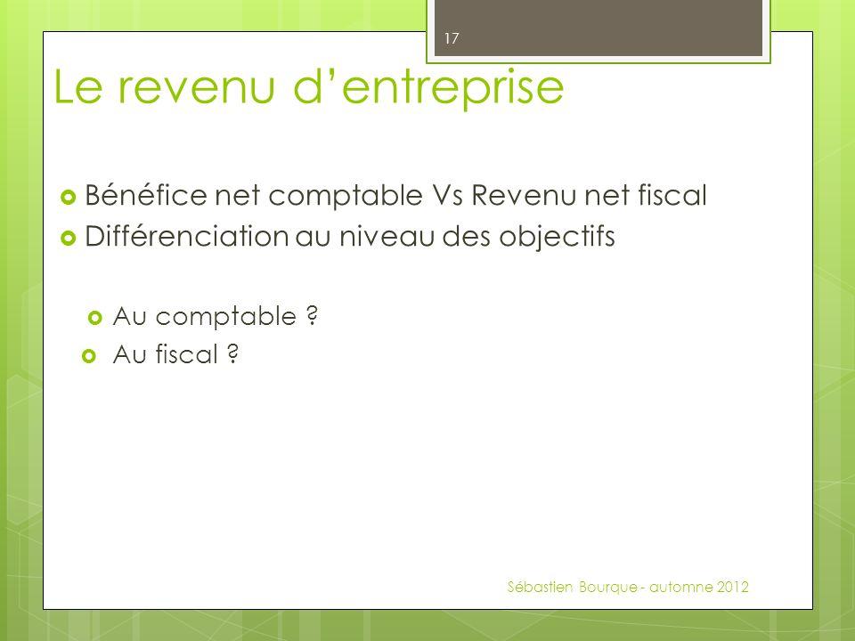 Bénéfice net comptable Vs Revenu net fiscal Différenciation au niveau des objectifs Au comptable ? Au fiscal ? Sébastien Bourque - automne 2012 17 Le