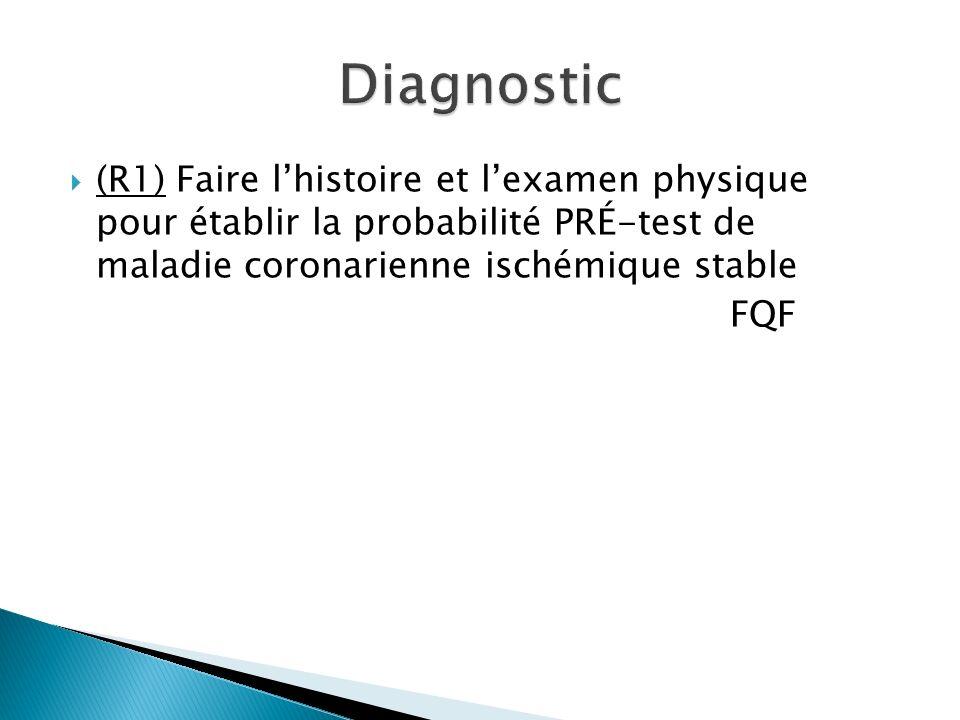 (R1) Faire lhistoire et lexamen physique pour établir la probabilité PRÉ-test de maladie coronarienne ischémique stable FQF