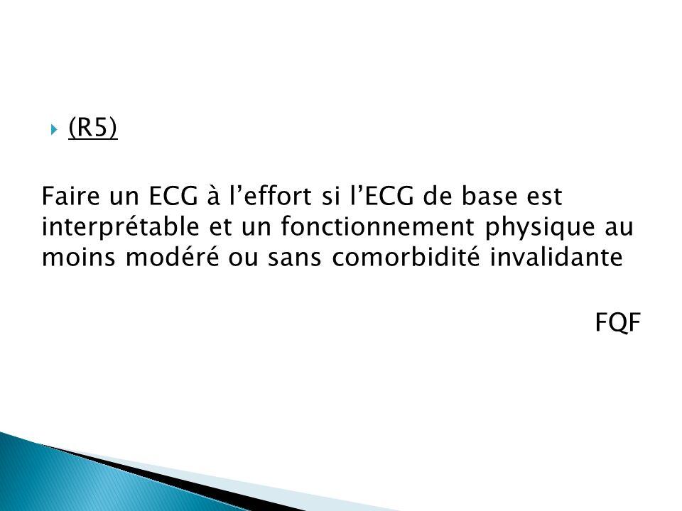 (R5) Faire un ECG à leffort si lECG de base est interprétable et un fonctionnement physique au moins modéré ou sans comorbidité invalidante FQF