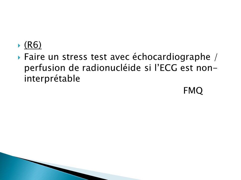 (R6) Faire un stress test avec échocardiographe / perfusion de radionucléide si lECG est non- interprétable FMQ