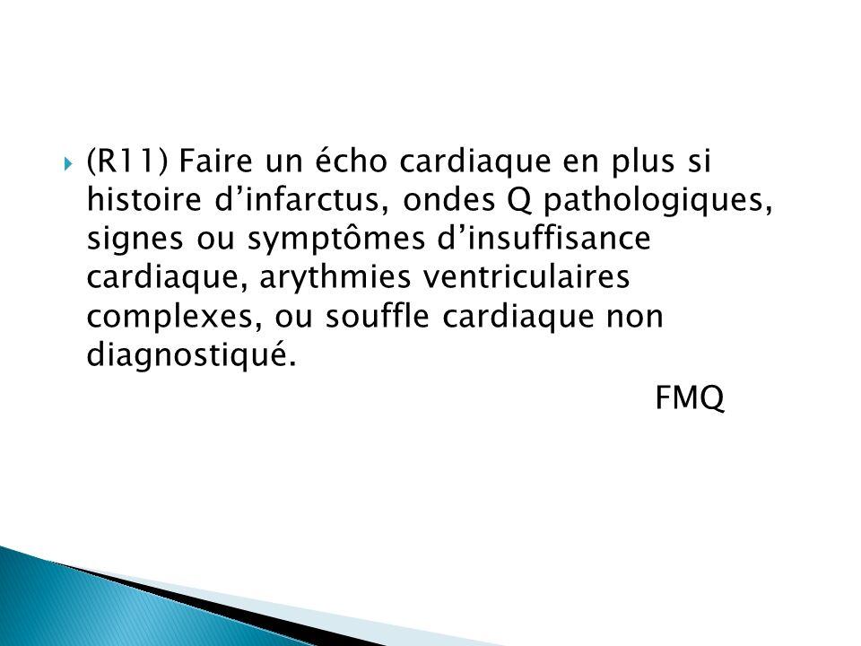 (R11) Faire un écho cardiaque en plus si histoire dinfarctus, ondes Q pathologiques, signes ou symptômes dinsuffisance cardiaque, arythmies ventriculaires complexes, ou souffle cardiaque non diagnostiqué.