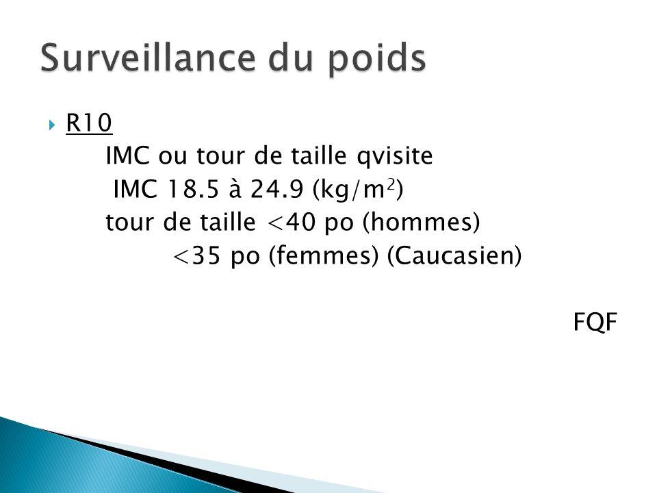 R10 IMC ou tour de taille qvisite IMC 18.5 à 24.9 (kg/m 2 ) tour de taille <40 po (hommes) <35 po (femmes) (Caucasien) FQF