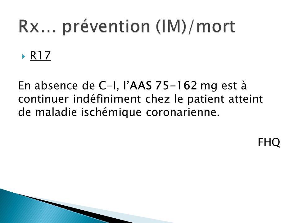 R17 En absence de C-I, lAAS 75-162 mg est à continuer indéfiniment chez le patient atteint de maladie ischémique coronarienne.