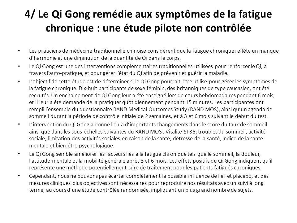 4/ Le Qi Gong remédie aux symptômes de la fatigue chronique : une étude pilote non contrôlée Les praticiens de médecine traditionnelle chinoise considèrent que la fatigue chronique reflète un manque dharmonie et une diminution de la quantité de Qi dans le corps.