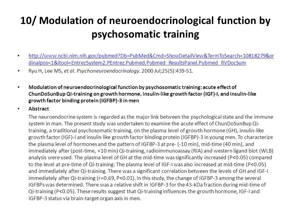 10/ Modulation of neuroendocrinological function by psychosomatic training http://www.ncbi.nlm.nih.gov/pubmed?Db=PubMed&Cmd=ShowDetailView&TermToSearch=10818279&or dinalpos=1&itool=EntrezSystem2.PEntrez.Pubmed.Pubmed_ResultsPanel.Pubmed_RVDocSum http://www.ncbi.nlm.nih.gov/pubmed?Db=PubMed&Cmd=ShowDetailView&TermToSearch=10818279&or dinalpos=1&itool=EntrezSystem2.PEntrez.Pubmed.Pubmed_ResultsPanel.Pubmed_RVDocSum Ryu H, Lee MS, et al.